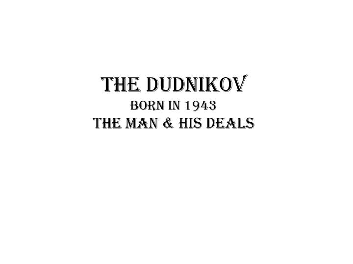 The dudnikov born in 1943 the man his deals