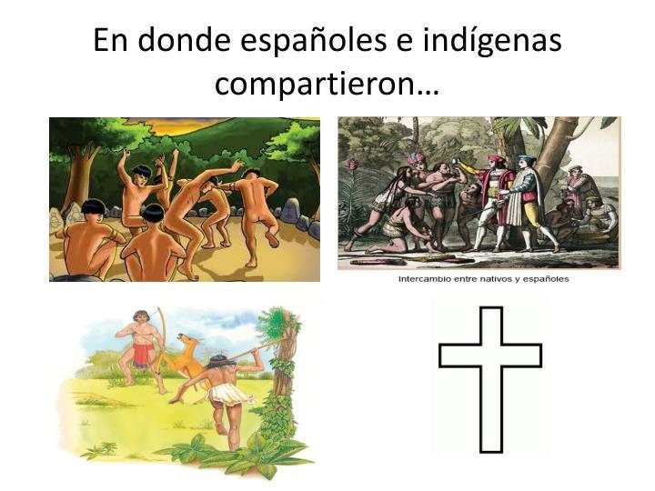 En donde españoles e indígenas compartieron…