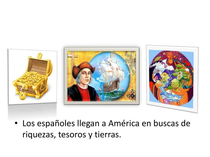 Los españoles llegan a América en buscas de riquezas, tesoros y tierras.