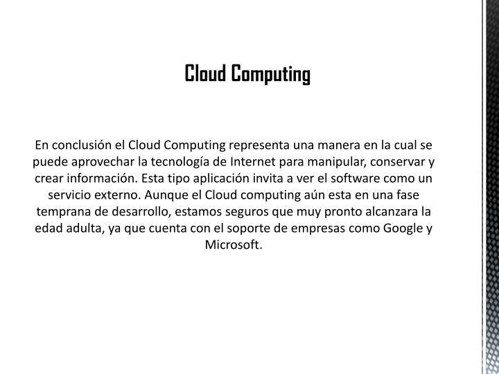 En conclusión el Cloud Computing representa una manera en la cual se puede aprovechar la tecnología de Internet para manipular, conservar y crear información. Esta tipo aplicación invita a ver el software como un servicio externo. Aunque el Cloud