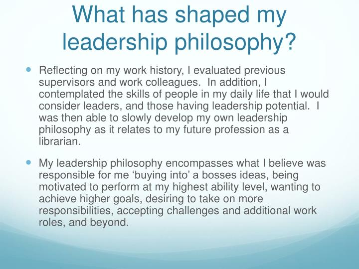 the motto and leadership philosophy of my life My personality is not the only thing that has helped to shape my management philosophy and style, my life experiences and or leadership positions in my.