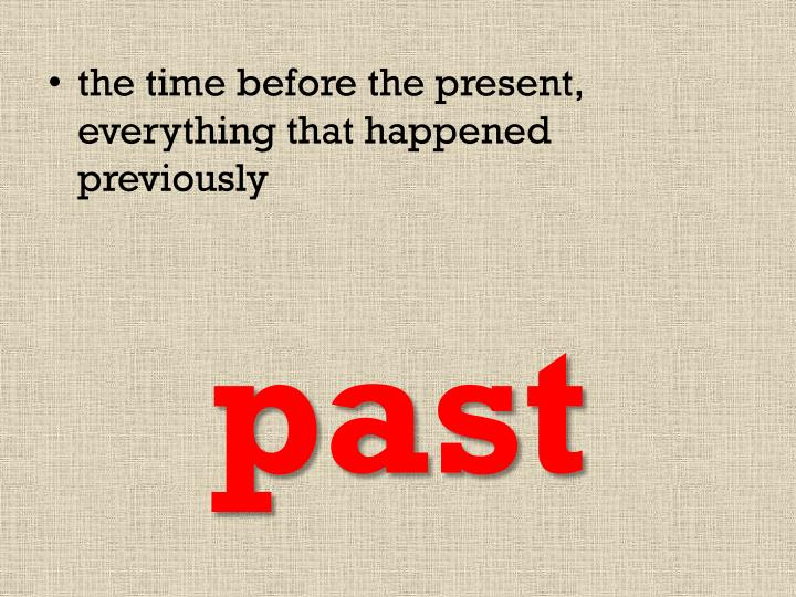 the time before the present, everything that happened previously