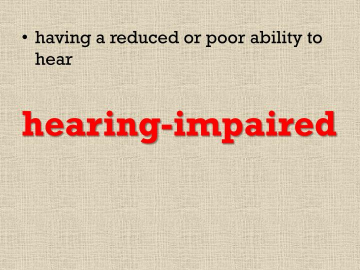 having a reduced or poor ability to hear