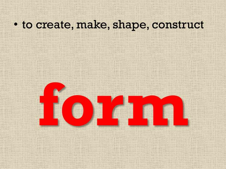 to create, make, shape, construct