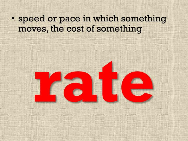 speed or pace in which something moves, the cost of