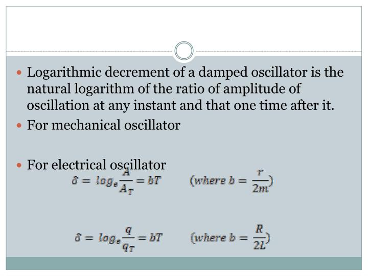 Logarithmic decrement of a damped oscillator is the natural logarithm of the ratio of amplitude of oscillation at any instant and that one time after it.