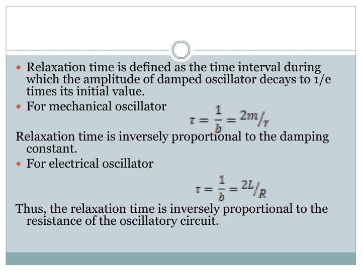 Relaxation time is defined as the time interval during which the amplitude of damped oscillator decays to 1/e times its initial value.