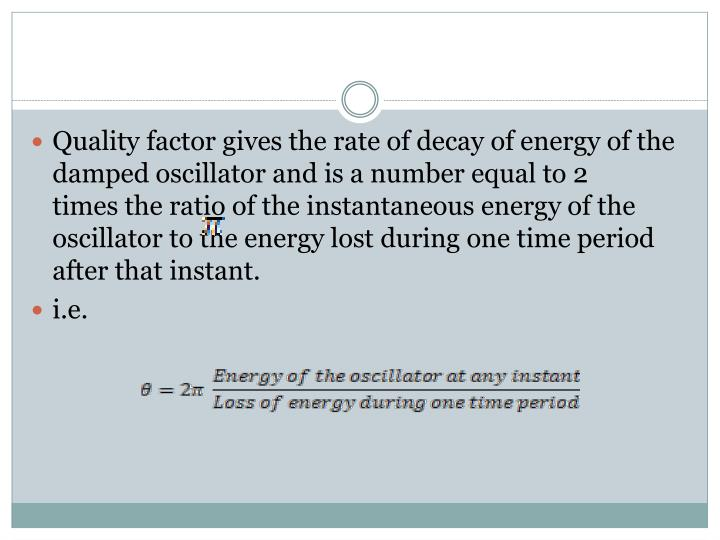 Quality factor gives the rate of decay of energy of the damped oscillator and is a number equal to 2     times the ratio of the instantaneous energy of the oscillator to the energy lost during one time period after that instant.