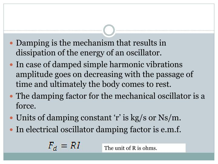Damping is the mechanism that results in dissipation of the energy of an oscillator.