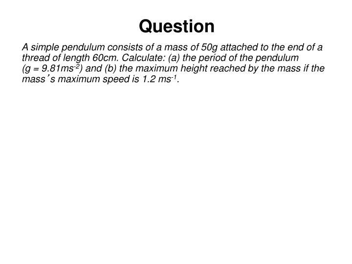 A simple pendulum consists of a mass of 50g attached to the end of a thread of length 60cm. Calculate: (a) the period of the pendulum