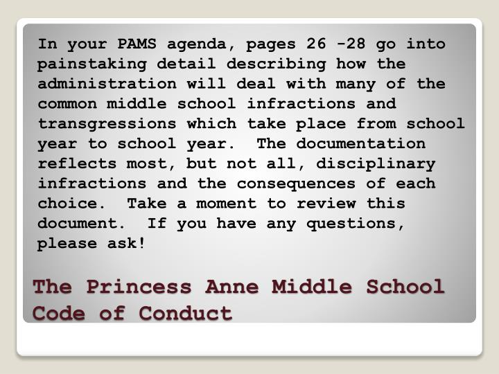 In your PAMS agenda, pages 26 -28 go into painstaking detail describing how the administration will deal with many of the common middle school infractions and transgressions which take place from school year to school year.  The documentation reflects most, but not all, disciplinary infractions and the consequences of each choice.  Take a moment to review this document.  If you have any questions, please ask!