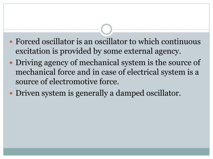 Forced oscillator is an oscillator to which continuous excitation is provided by some external agency.