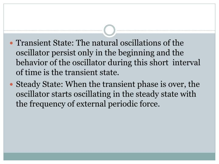 Transient State: The natural oscillations of the oscillator persist only in the beginning and the behavior of the oscillator during this short  interval of time is the transient state.