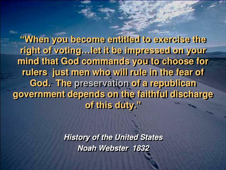 """""""When you become entitled to exercise the right of voting…let it be impressed on your mind that God commands you to choose for rulers  just men who will rule in the fear of God.  The"""
