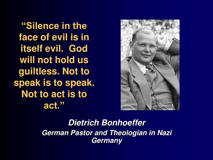 """Silence in the face of evil is in itself evil.  God will not hold us guiltless. Not to speak is to speak. Not to act is to act."""
