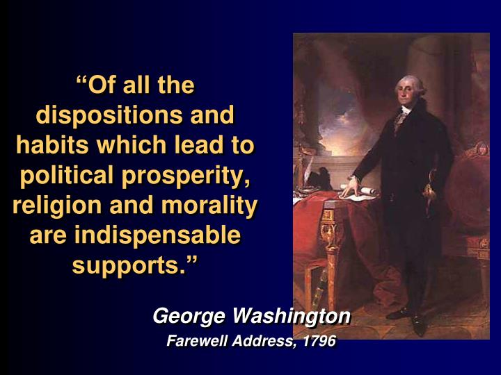 """""""Of all the dispositions and habits which lead to political prosperity, religion and morality are indispensable supports."""""""