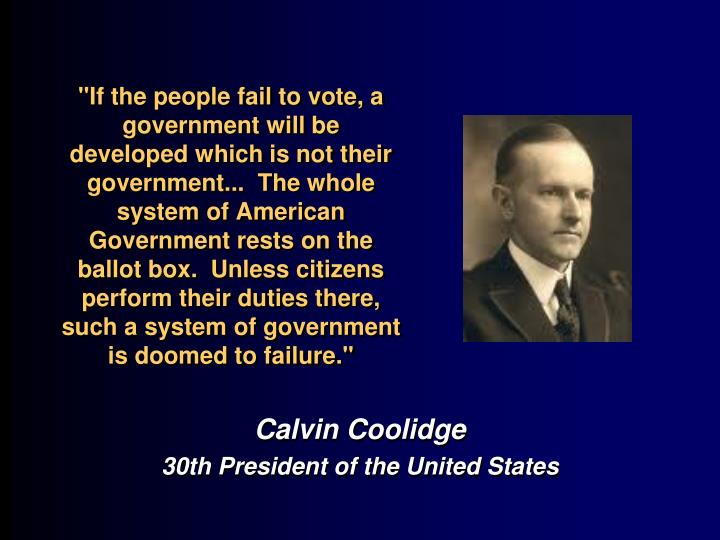 """""""If the people fail to vote, a government will be developed which is not their government... The whole system of American Government rests on the ballot box. Unless citizens perform their duties there, such a system of government is doomed to failure."""""""