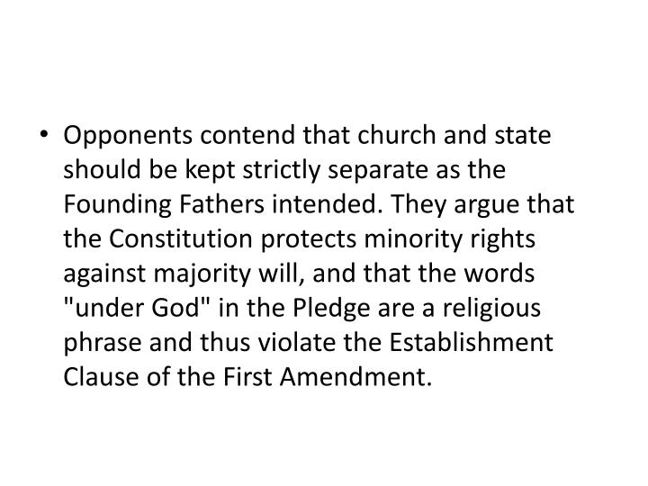 "Opponents contend that church and state should be kept strictly separate as the Founding Fathers intended. They argue that the Constitution protects minority rights against majority will, and that the words ""under God"" in the Pledge are a religious phrase and thus violate the Establishment Clause of the First Amendment."