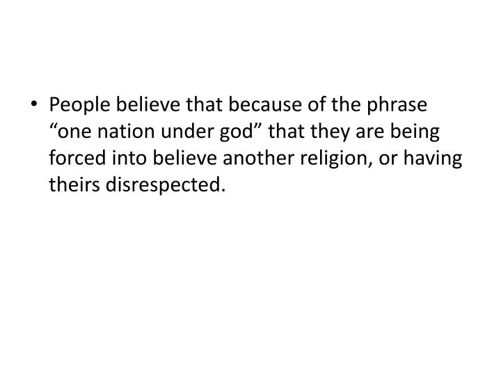 "People believe that because of the phrase ""one nation under god"" that they are being forced into believe another religion, or having theirs disrespected."