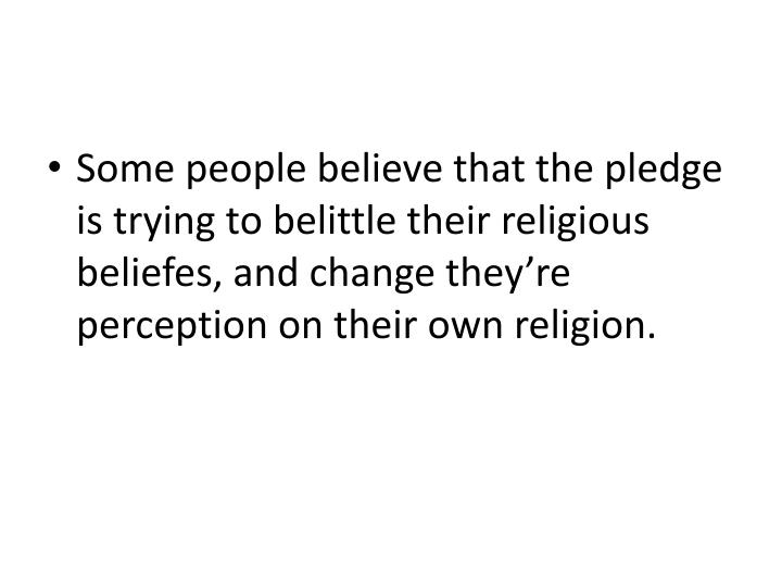 Some people believe that the pledge is trying to belittle their religious