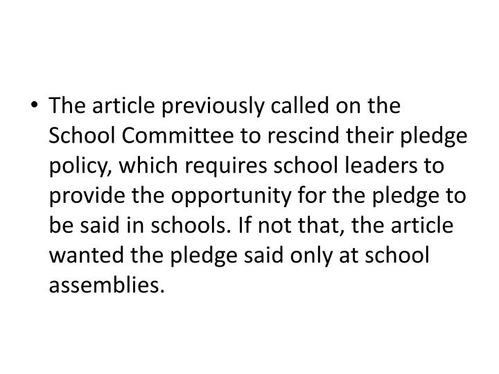 The article previously called on the School Committee to rescind their pledge policy, which requires school leaders to provide the opportunity for the pledge to be said in schools. If not that, the article wanted the pledge said only at school