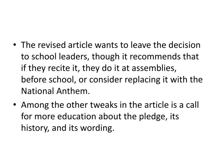 The revised article wants to leave the decision to school leaders, though it recommends that if they recite it, they do it at assemblies, before school, or consider replacing it with the National Anthem