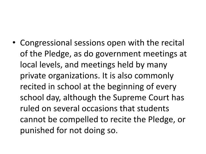 Congressional sessions open with the recital of the Pledge, as do government meetings at local level...