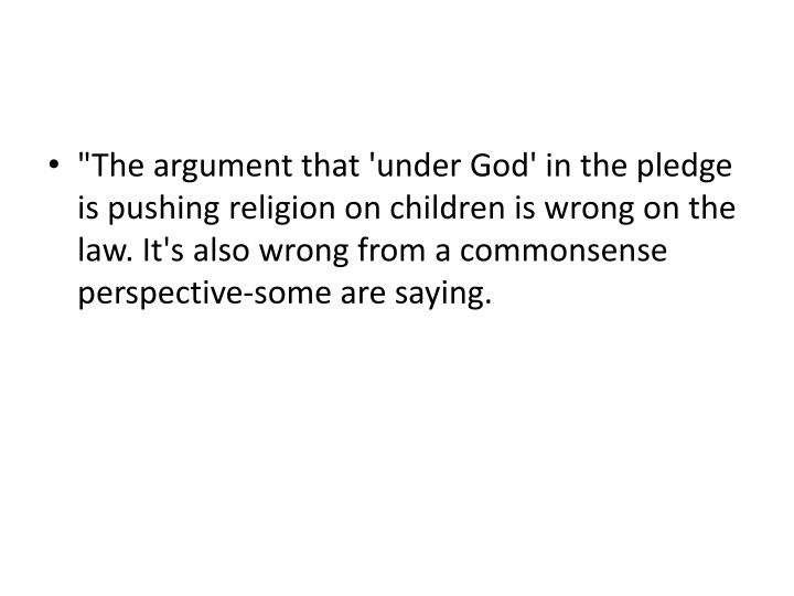 """The argument that 'under God' in the pledge is pushing religion on children is wrong on the law. It's also wrong from a commonsense"