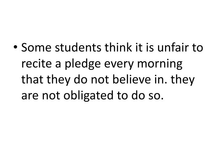 Some students think it is unfair to recite a pledge every morning that they do not believe in. they are not obligated to do so.