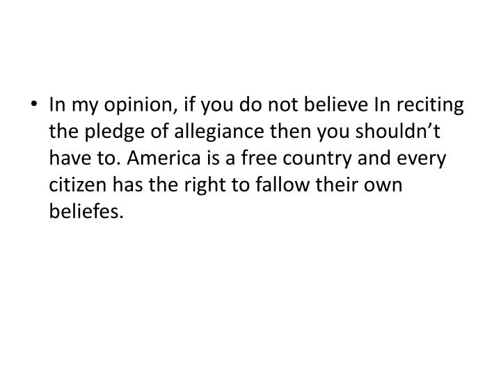 In my opinion, if you do not believe In reciting the pledge of allegiance then you shouldn't have to. America is a free country and every citizen has the right to fallow their own