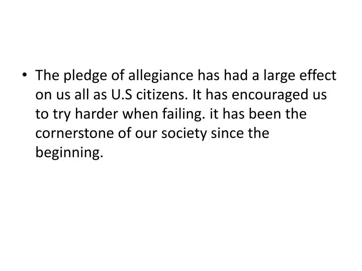 The pledge of allegiance has had a large effect on us all as U.S citizens. It has encouraged us to try harder when failing. it has been the cornerstone of our society since the beginning.