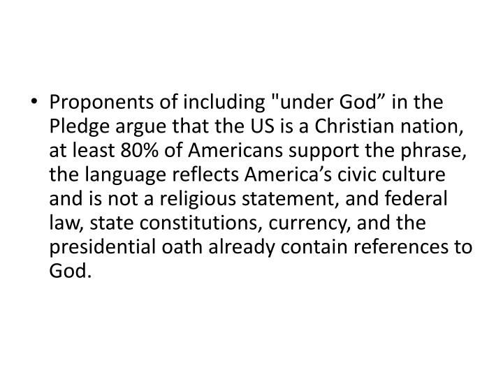"Proponents of including ""under God"" in the Pledge argue that the US is a Christian nation, at least 80% of Americans support the phrase, the language reflects America's civic culture and is not a religious statement, and federal law, state constitutions, currency, and the presidential oath already contain references to God."