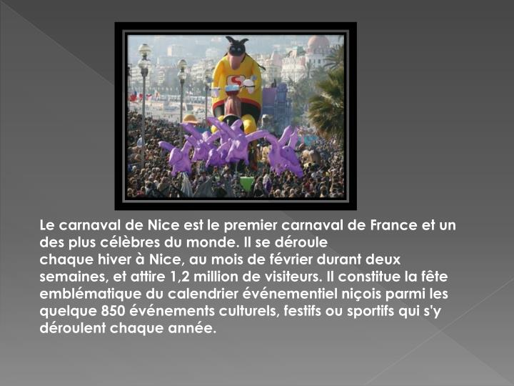 Lecarnaval de Niceest le premier carnaval deFranceet un des plus célèbres du monde. Il se déroule chaquehiveràNice, au mois defévrierdurant deux semaines, et attire 1,2 million de visiteurs. Il constitue la fête emblématique du calendrier événementiel niçois parmi les quelque 850 événements culturels, festifs ou sportifs qui s'y déroulent chaque année.