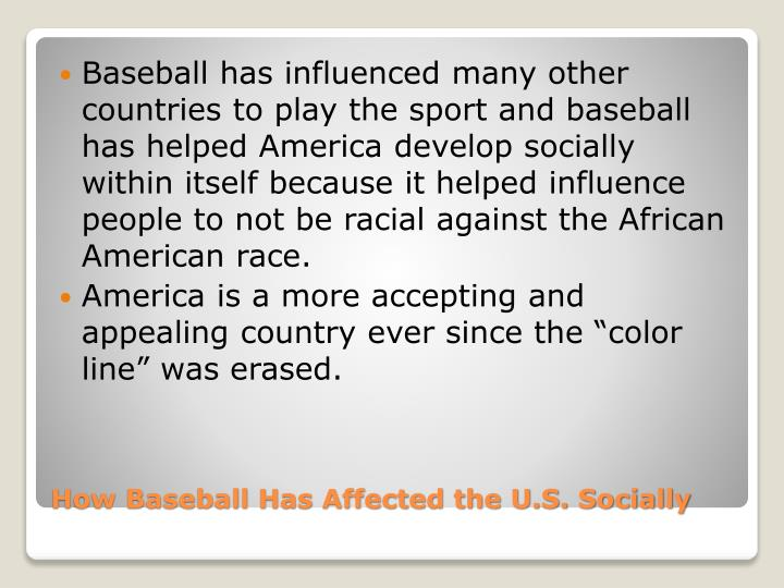 Baseball has influenced many other countries to play the sport and baseball has helped America develop socially within itself because it helped influence people to not be racial against the African American race.