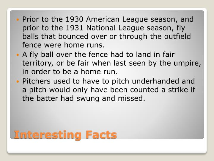 Prior to the 1930 American League season, and prior to the 1931 National League season, fly balls that bounced over or through the outfield fence were home