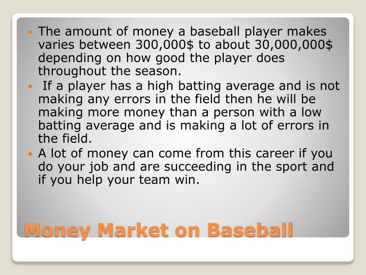 The amount of money a baseball player makes varies between 300,000$ to about 30,000,000$ depending on how good the player does throughout the season.
