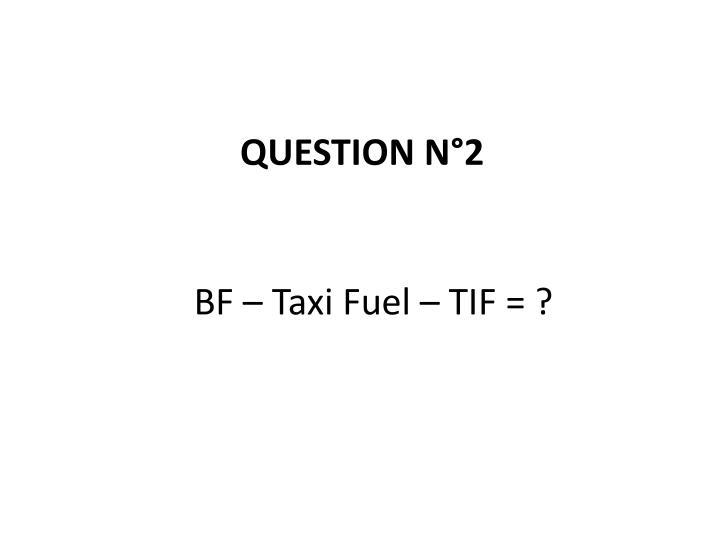 BF – Taxi Fuel – TIF = ?