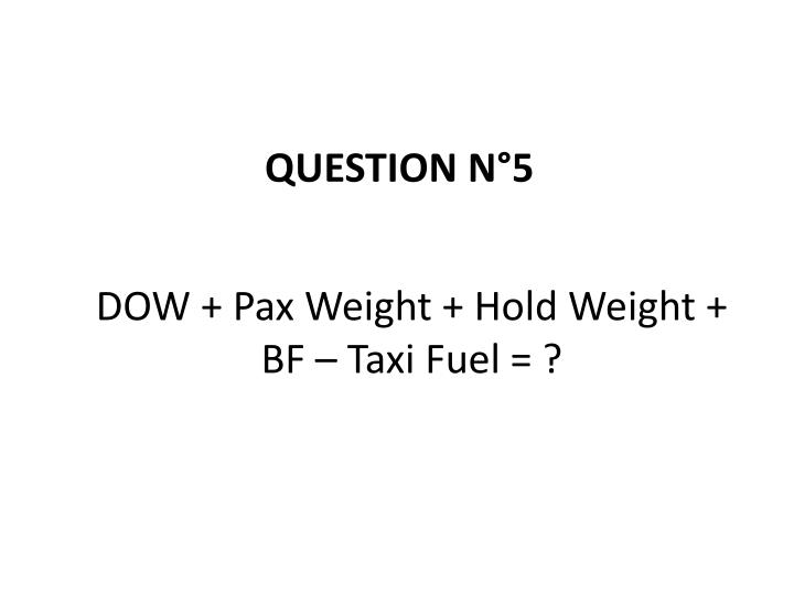DOW + Pax Weight + Hold Weight + BF – Taxi Fuel = ?