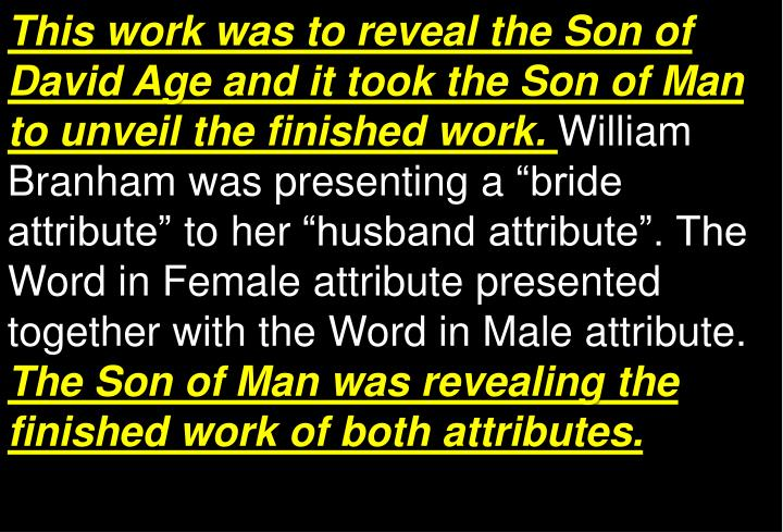 This work was to reveal the Son of David Age and it took the Son of Man to unveil the finished work.