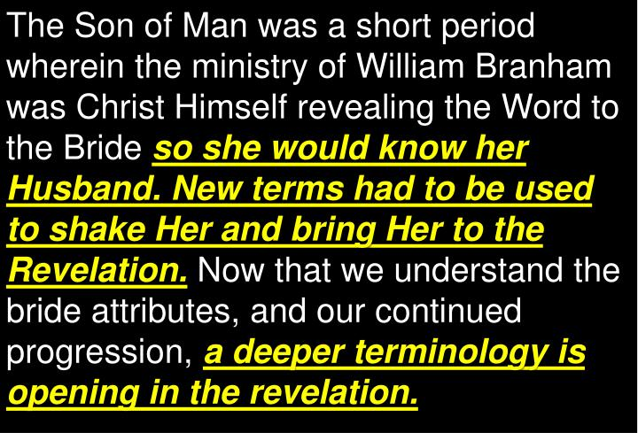 The Son of Man was a short period wherein the ministry of William Branham was Christ Himself revealing the Word to the Bride