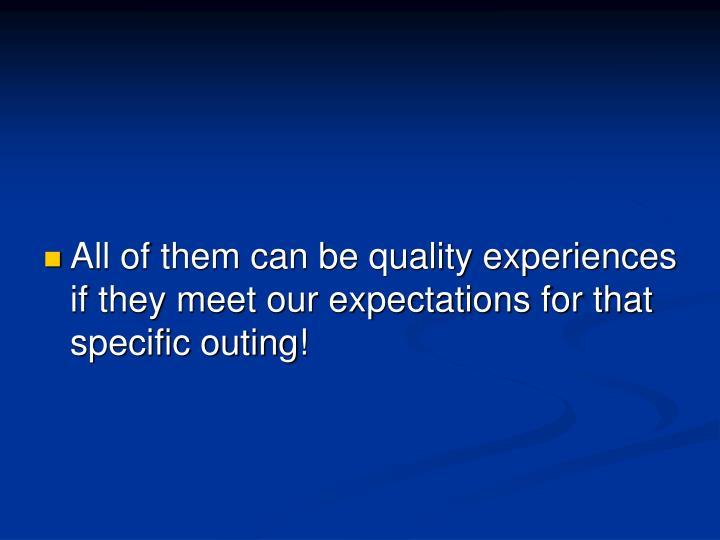 All of them can be quality experiences  if they meet our expectations for that specific outing!