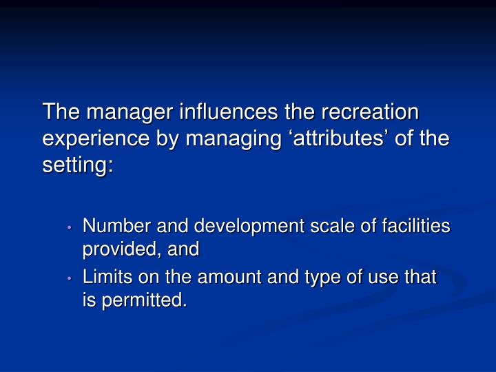 The manager influences the recreation experience by managing 'attributes' of the setting: