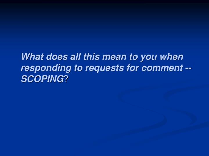 What does all this mean to you when responding to requests for comment -- SCOPING