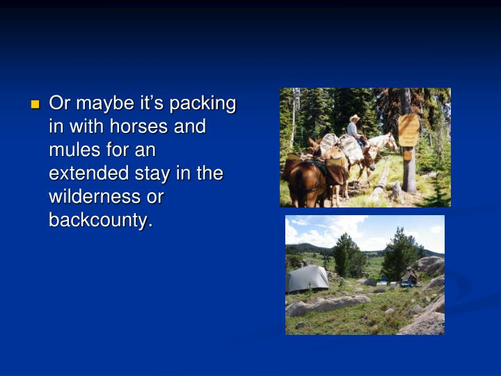 Or maybe it's packing in with horses and mules for an extended stay in the wilderness or backcounty.