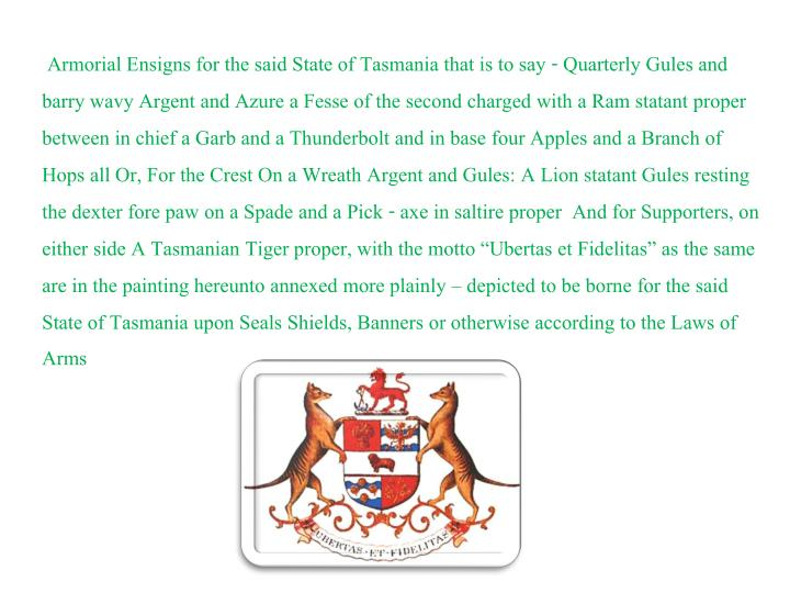 "Armorial Ensigns for the said State of Tasmania that is to say - Quarterly Gules and barry wavy Argent and Azure a Fesse of the second charged with a Ram statant proper between in chief a Garb and a Thunderbolt and in base four Apples and a Branch of Hops all Or, For the Crest On a Wreath Argent and Gules: A Lion statant Gules resting the dexter fore paw on a Spade and a Pick - axe in saltire proper  And for Supporters, on either side A Tasmanian Tiger proper, with the motto ""Ubertas et Fidelitas"" as the same are in the painting hereunto annexed more plainly – depicted to be borne for the said State of Tasmania upon Seals Shields, Banners or otherwise according to the Laws of Arms"
