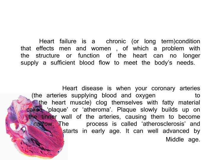 Heart failure is a  chronic (or long term)condition that effects men and women , of which a pr...