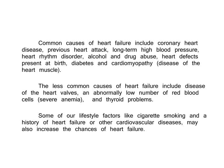 Common causes of heart failure include coronary heart disease, previous heart attack, long-term high blood pressure, heart rhythm disorder, alcohol and drug abuse, heart defects present at birth, diabetes and cardiomyopathy (disease of the heart muscle).
