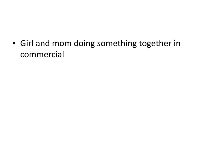 Girl and mom doing something together in commercial