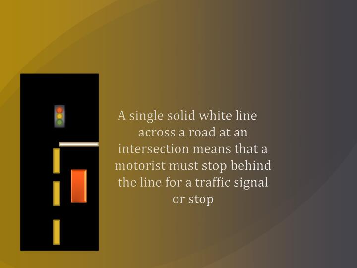 A single solid white line across a road at an intersection means that a motorist must stop behind the line for a traffic signal or stop