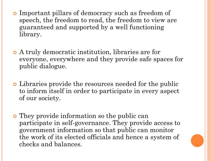 Important pillars of democracy such as freedom of speech, the freedom to read, the freedom to view are guaranteed and supported by a well functioning library.